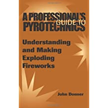 A Professionala (TM)S Guide to Pyrotechnics: Understanding and Making Exploding Fireworks