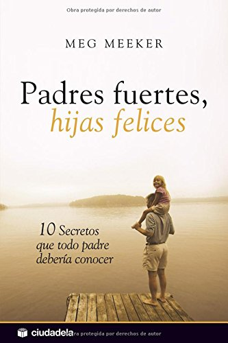 Padres fuertes, hijas felices / Strong Fathers, Strong Daughters: 10 secretos que todo padre deberia conocer / 10 Secrets That Every Father Should Know
