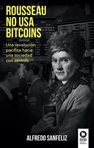 Rousseau no usa bitcoins: Una revolución pacífica hacia una sociedad con sentido por Alfredo Sanfeliz