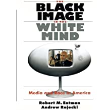 The Black Image in the White Mind: Media and Race in America (Harvard Univ. Kennedy School of Gov't Goldsmith Book Prize Winner; Amer. Political ... (Studies in Communication, Media, and Pub) by Entman, Robert M., Rojecki, Andrew (2001) Paperback
