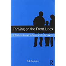 Thriving on the Front Lines: A Guide to Strengths-Based Youth Care Work by Bob Bertolino (2014-04-22)