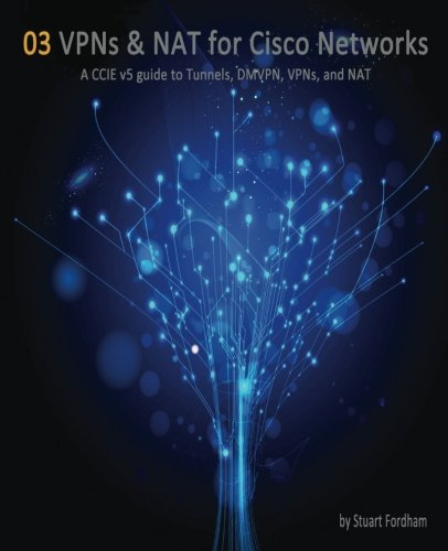 VPNs and NAT for Cisco Networks: A CCIE v5 guide to Tunnels, DMVPN, VPNs and NAT: Volume 3 (Cisco CCIE Routing and Switching v5.0) por Mr Stuart D Fordham