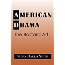 American Drama: The Bastard Art (Cambridge Studies in American Theatre and Drama)
