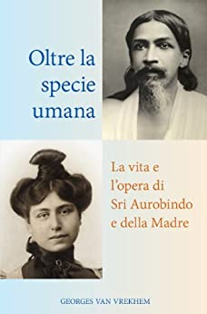 Oltre la specie umana: La vita e l'opera di Sri Aurobindo e della Madre di [Van Vrekhem, Georges]