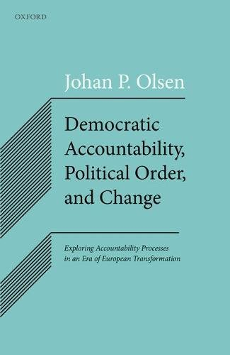 Democratic Accountability, Political Order, and Change: Exploring Accountability Processes in an Era of European Transformation