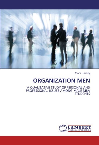 ORGANIZATION MEN: A QUALITATIVE STUDY OF PERSONAL AND PROFESSIONAL ISSUES AMONG MALE MBA STUDENTS