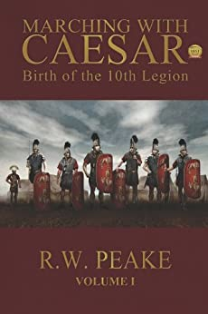 Marching With Caesar: Birth of the 10th Legion by [Peake, R.W.]