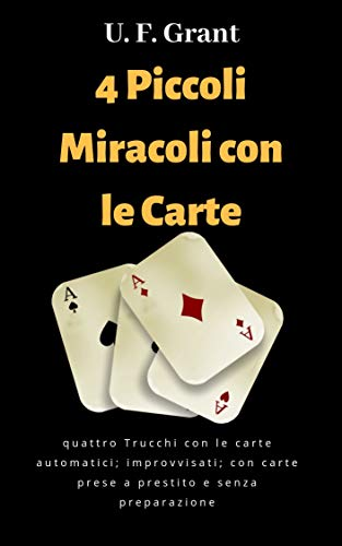 4 Piccoli Miracoli con le Carte: quattro Trucchi con le carte automatici; improvvisati; con carte prese a prestito e senza preparazione di U. F. Grant