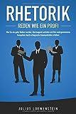 RHETORIK - Reden wie ein Profi: Wie Sie ein guter Redner werden, überzeugend auftreten und Ihre wahrgenommene Kompetenz durch erfolgreiche Kommunikation steigern - Julius Loewenstein
