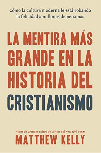La Mentira Más Grande En La Historia Del Cristianismo: Cómo La Cultura Moderna Le Está Robando La Felicidad a Millones De Personas