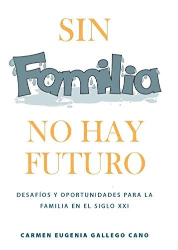 SIN FAMILIA NO HAY FUTURO: Desafíos y oportunidades para la familia en el siglo XXI (Formación en Familia) por Carmen Eugenia Gallego Cano