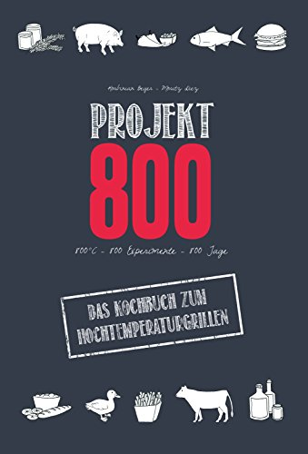 Projekt 800 - Das Kochbuch zum Hochtemperaturgrillen: 800° C - 800 Experimente - 800 Tage