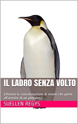 Il ladro senza volto: (Ovvero la concatenazione di eventi che portò all'arresto di un pinguino) di [Regys, Suellen]