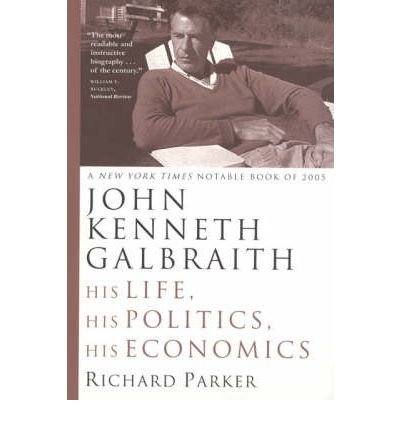 By Parker, Richard ( Author ) [ John Kenneth Galbraith: His Life, His Politics, His Economics By Aug-2006 Paperback