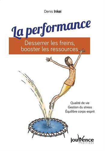La performance : Desserrer les freins, booster les ressources par Denis Inkei