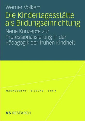 Die Kindertagesstätte Als Bildungseinrichtung: Neue Konzepte zur Professionalisierung in der Pädagogik der frühen Kindheit (Management - Bildung - - Bildung - Ethik (abgeschlossen))
