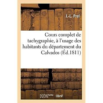 Cours complet de tachygraphie, à l'usage des habitans du département du Calvados: , ou Traité méthodique de l'art d'écrire aussi vite que l'on parle