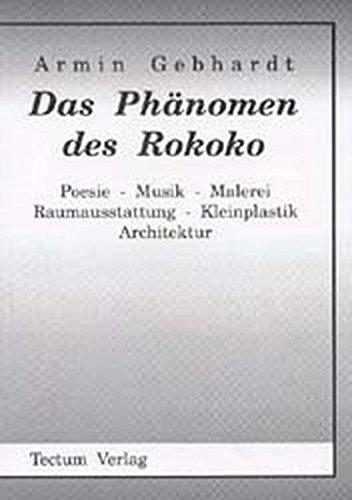 Das Phänomen des Rokoko. Poesie - Musik - Malerei - Raumausstattung - Kleinplastik - Architektur