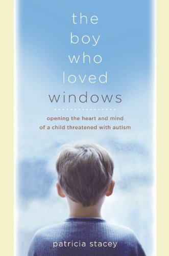 The Boy Who Loved Windows: Opening the Heart and Mind of a Child Threatened by Autism