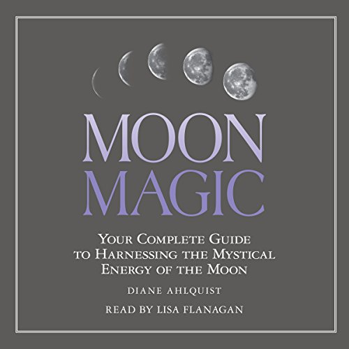 Moon Magic: Your Complete Guide to Harnessing the Mystical Energy of the Moon