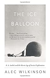 The Ice Balloon: S. A. Andree and the Heroic Age of Arctic Exploration by Alec Wilkinson (2013-01-08)