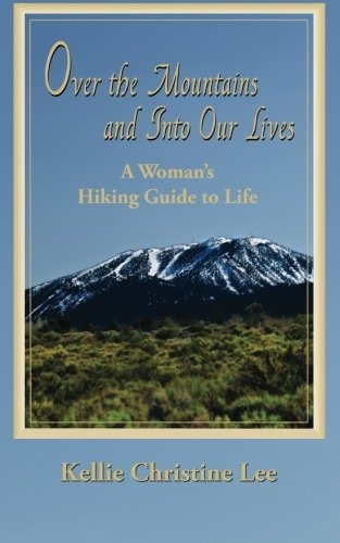 Over the Mountains and into Our Lives: A Woman's Hiking Guide to Life