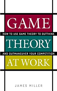 Game Theory at Work: How to Use Game Theory to Outthink and Outmaneuvar Your Competition by [Miller, James]