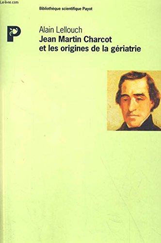 Jean Martin Charcot et les origines de la gériatrie : Recherches historiques sur le fonds d'archives de la Salpêtrière par Alain Lellouch
