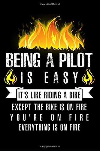 Being A Pilot Is Easy It's Like Riding A Bike Except The Bike Is On Fire You're On Fire Everything Is On Fire: A Blank Lined Journal for Pilots Who Love to Laugh, Makes A Perfect Gag Gift