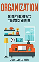 Organization: The Top 100 Best Ways To Organize Your Life (Organize Your Life & Home With The Organizational & Tidying Up Life Hacks In This Book For A Happier & Organized Life) (English Edition)