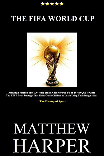 THE FIFA WORLD CUP: Amazing Football Facts, Awesome Trivia, Cool Pictures & Fun Soccer Quiz for Kids - The BEST Book Strategy That Helps Guide Children ... Sport History (English Edition) por Matthew Harper