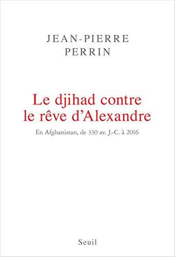 Le Djihad contre le rêve d'Alexandre. En Afghanistan, de 330 av. J.-C. à 2016 par Jean-pierre Perrin