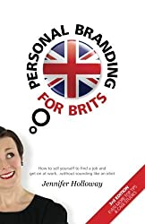 Personal Branding for Brits - 3rd Edition: How to sell yourself to find a job and get on at work...without sounding like an idiot by Jennifer Holloway (2013-03-13)