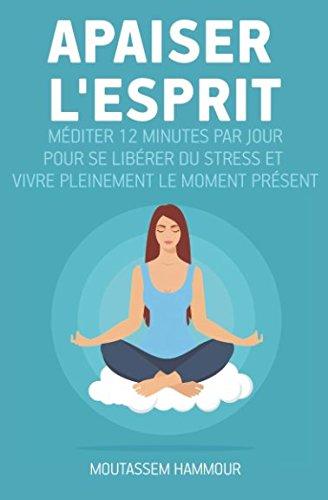 Apaiser l'Esprit: Méditer 12 minutes par jour pour se libérer du stress et vivre pleinement le moment présent