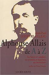 Alphonse Allais de A à Z : Ses farces, ses pensées et maximes, ses inventions