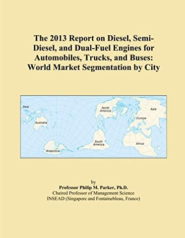 The 2013 Report on Diesel, Semi-Diesel, and Dual-Fuel Engines for Automobiles, Trucks, and Buses: World Market Segmentation by City