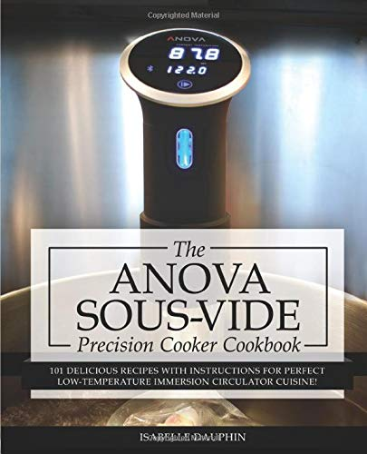 Anova Sous Vide Precision Cooker Cookbook: 101 Delicious Recipes With Instructions For Perfect Low-Temperature Immersion Circulator Cuisine! (Sous-Vide Immersion Gourmet Cookbooks, Band 2)