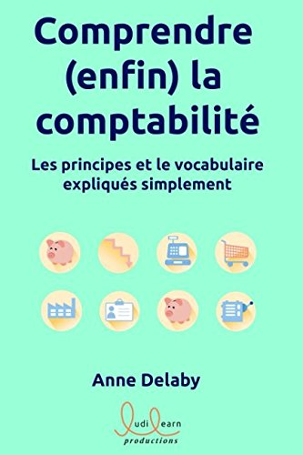 Comprendre (enfin) la comptabilité: Les principes et le vocabulaire expliqués simplement par Anne DELABY