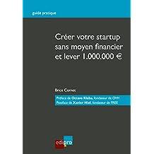 Créer votre start-up sans moyen financier et lever 1.000.000€: Guide pratique