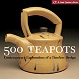500 Teapots: Contemporary Explorations of a Timeless Design (Lark Ceramics Books) (500 (Lark Paperback))