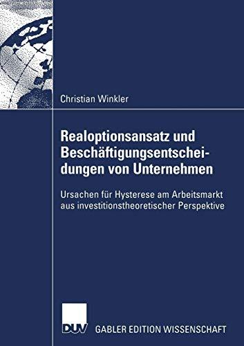 Realoptionsansatz und Beschäftigungsentscheidungen von Unternehmen: Ursachen für Hysterese am Arbeitsmarkt aus Investitionstheoretischer Perspektive (German Edition)