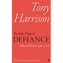 The Inky Digit of Defiance: Tony Harrison: Selected Prose 1966–2016