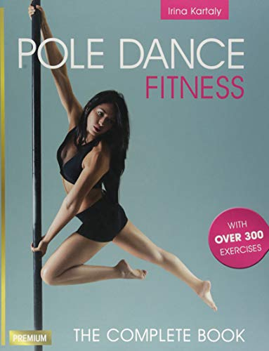 Pole Dance Fitness: The Complete Book with over 300 Exercises -