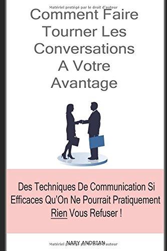 Comment Faire Tourner Les Conversations A Votre Avantage : Des Techniques De Communication Si Efficaces Qu'On Ne Pourrait Pratiquement Rien Vous Refuser !