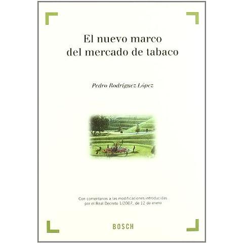 El nuevo marco del mercado de tabaco: Con comentarios a las modificaciones introducidas por el Real Decreto 1/2007, de 12 de enero