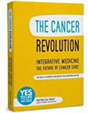 The Cancer Revolution - Integrative Medicine - the Future of Cancer Care: Your Guide to Integrating Complementary and Conventional Medicine