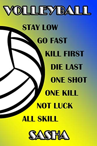 Volleyball Stay Low Go Fast Kill First Die Last One Shot One Kill Not Luck All Skill Sasha: College Ruled   Composition Book   Blue and Yellow School Colors Sasha Spike
