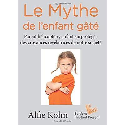 Le Mythe de l'enfant gâté: Parent hélicoptère, enfant surprotégé : des croyances révélatrices de notre société