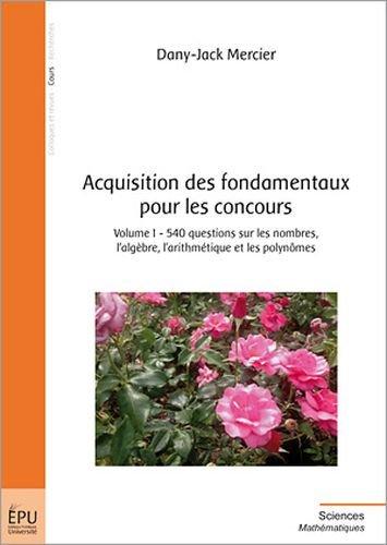 Acquisition des fondamentaux pour les concours, Vol. 1 : 540 questions sur les nombres, l'algèbre et les polynômes par Dany-Jack Mercier
