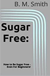 Sugar Free: How to Be Sugar Free - Even For Beginners! by B. M. Smith (2013-11-26)